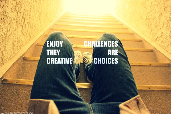 enjoy challenges they are creative choices