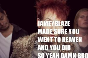 jamey blaze made sure you went to heaven and you did so yeah damn bro